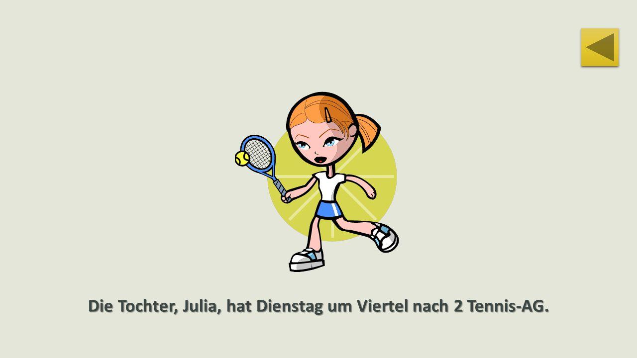 Die Tochter, Julia, hat Dienstag um Viertel nach 2 Tennis-AG.
