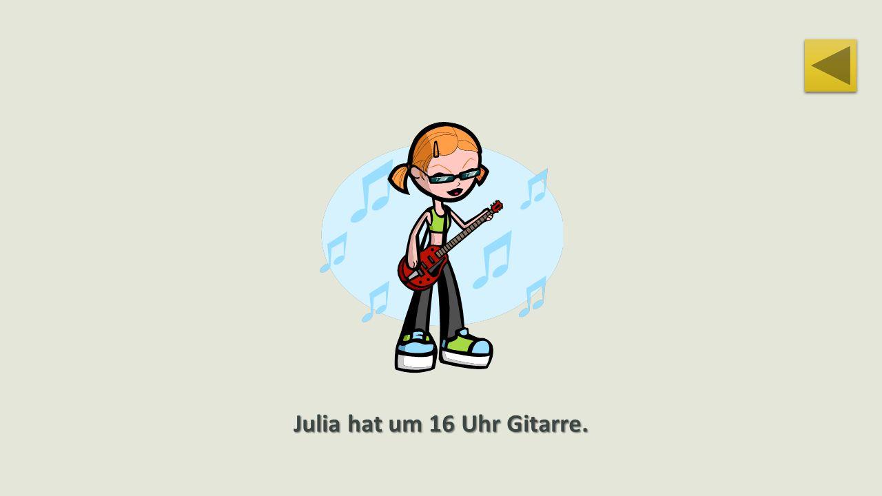 Julia hat um 16 Uhr Gitarre.