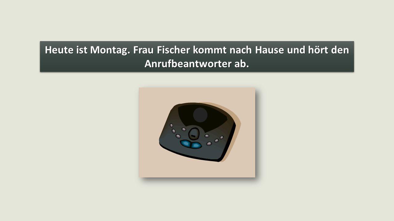 Heute ist Montag. Frau Fischer kommt nach Hause und hört den Anrufbeantworter ab.