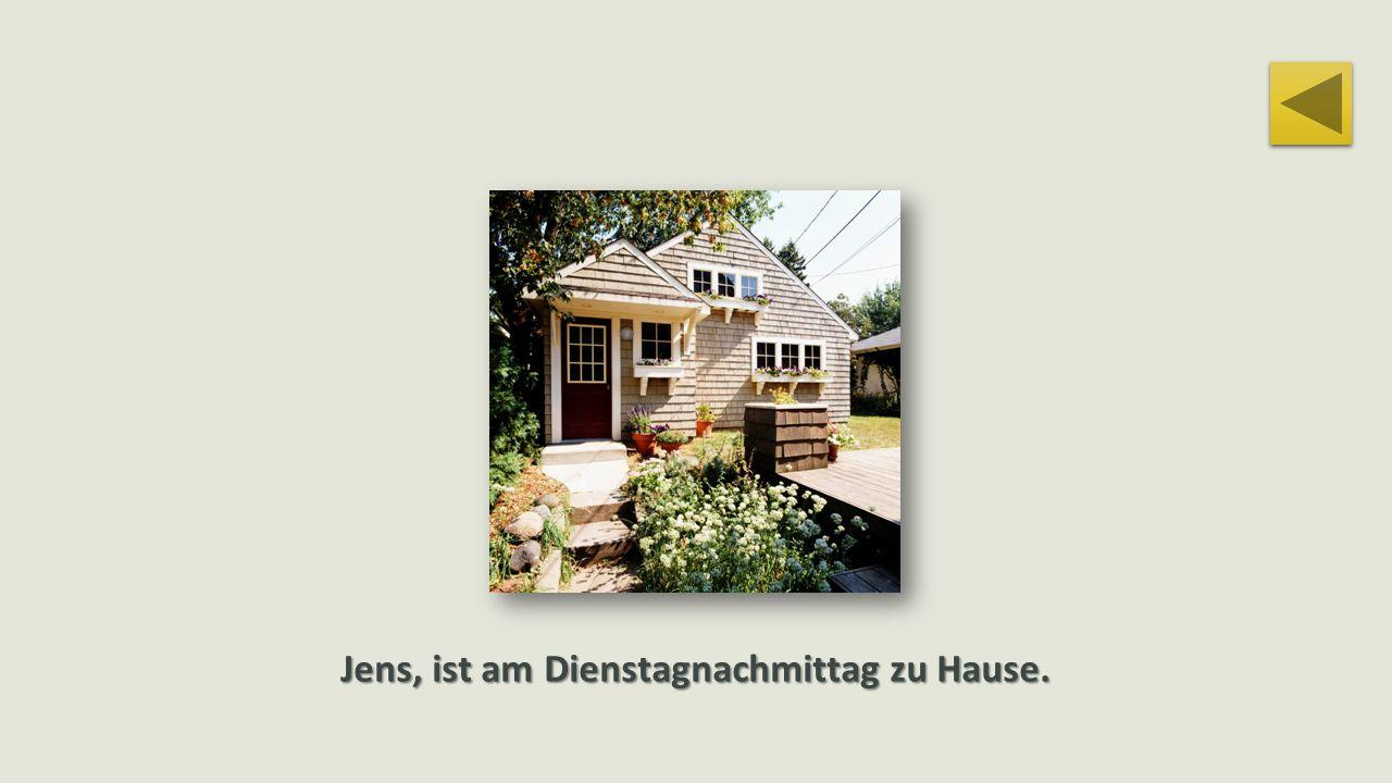Jens, ist am Dienstagnachmittag zu Hause.