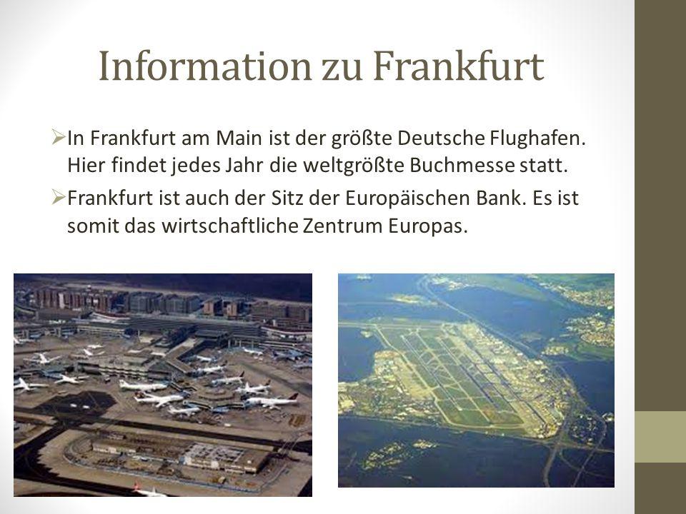 Information zu Frankfurt  In Frankfurt am Main ist der größte Deutsche Flughafen. Hier findet jedes Jahr die weltgrößte Buchmesse statt.  Frankfurt