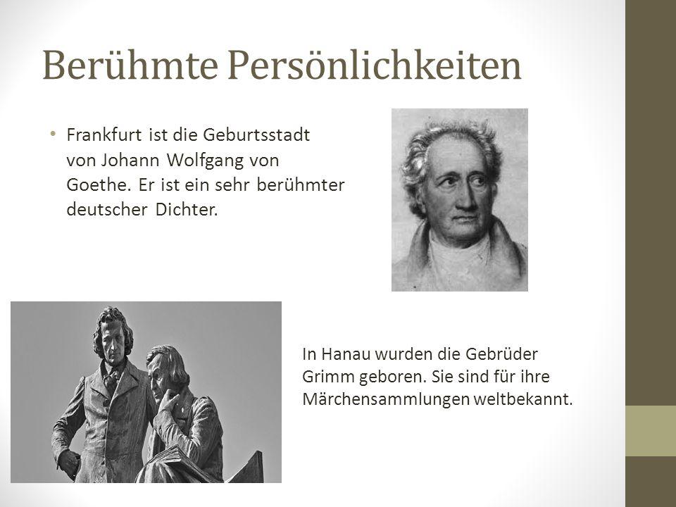 Berühmte Persönlichkeiten Frankfurt ist die Geburtsstadt von Johann Wolfgang von Goethe. Er ist ein sehr berühmter deutscher Dichter. In Hanau wurden