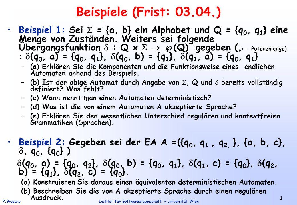 Institut für Softwarewissenschaft – Universität WienP.Brezany 1 Beispiele (Frist: 03.04.) Beispiel 1: Sei  = {a, b} ein Alphabet und Q = {q 0, q 1 } eine Menge von Zuständen.