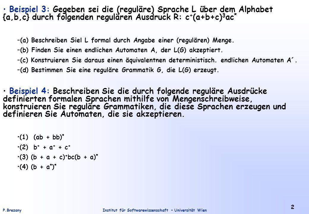 Institut für Softwarewissenschaft – Universität WienP.Brezany 2 Beispiel 3: Gegeben sei die (reguläre) Sprache L über dem Alphabet {a,b,c} durch folgenden regulären Ausdruck R: c + (a+b+c) 3 ac * –(a) Beschreiben Siel L formal durch Angabe einer (regulären) Menge.