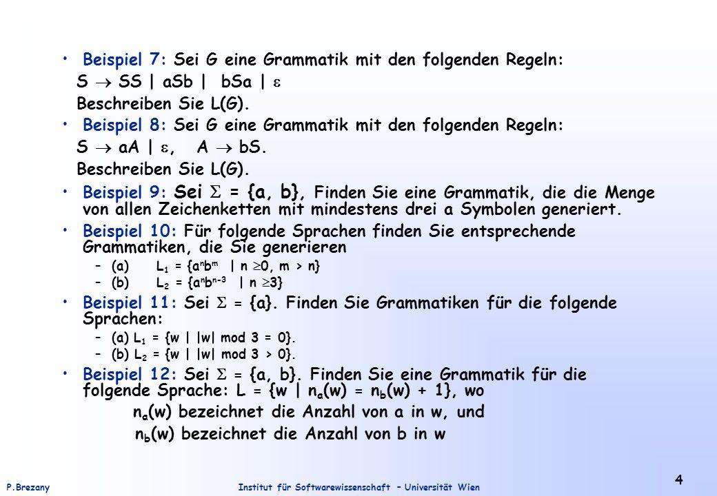 Institut für Softwarewissenschaft – Universität WienP.Brezany 4 Beispiel 7: Sei G eine Grammatik mit den folgenden Regeln: S  SS | aSb | bSa |  Beschreiben Sie L(G).