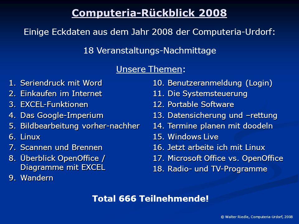 Computeria-Rückblick 2008 © Walter Riedle, Computeria-Urdorf, 2008 Einige Eckdaten aus dem Jahr 2008 der Computeria-Urdorf: 18 Veranstaltungs-Nachmittage 1.Seriendruck mit Word 2.Einkaufen im Internet 3.EXCEL-Funktionen 4.Das Google-Imperium 5.Bildbearbeitung vorher-nachher 6.Linux 7.Scannen und Brennen 8.Überblick OpenOffice / Diagramme mit EXCEL 9.Wandern 10.