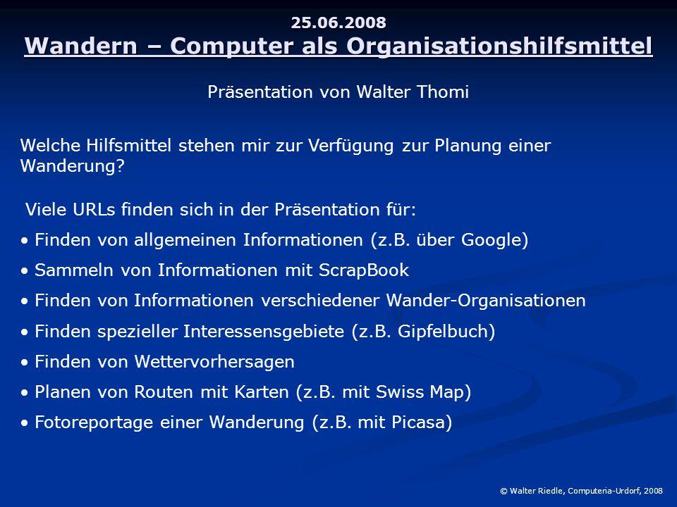 25.06.2008 Wandern – Computer als Organisationshilfsmittel © Walter Riedle, Computeria-Urdorf, 2008 Welche Hilfsmittel stehen mir zur Verfügung zur Planung einer Wanderung.