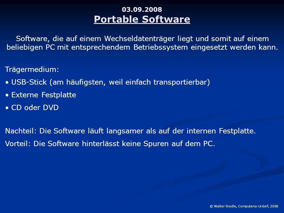 03.09.2008 Portable Software © Walter Riedle, Computeria-Urdorf, 2008 Software, die auf einem Wechseldatenträger liegt und somit auf einem beliebigen PC mit entsprechendem Betriebssystem eingesetzt werden kann.