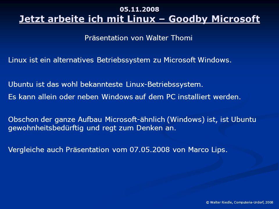 05.11.2008 Jetzt arbeite ich mit Linux – Goodby Microsoft © Walter Riedle, Computeria-Urdorf, 2008 Linux ist ein alternatives Betriebssystem zu Microsoft Windows.