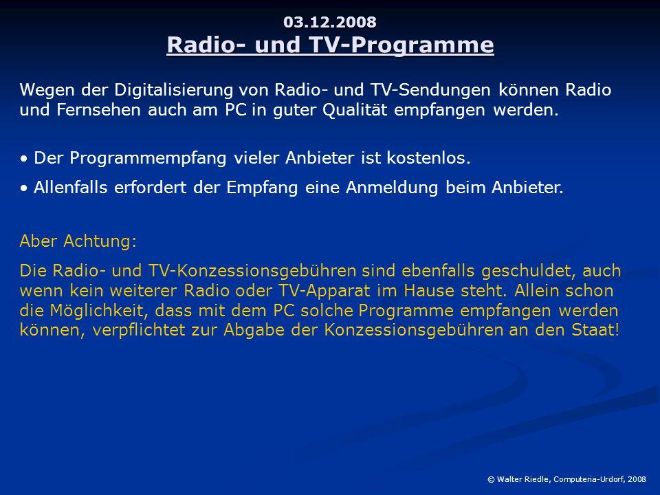 03.12.2008 Radio- und TV-Programme © Walter Riedle, Computeria-Urdorf, 2008 Wegen der Digitalisierung von Radio- und TV-Sendungen können Radio und Fernsehen auch am PC in guter Qualität empfangen werden.