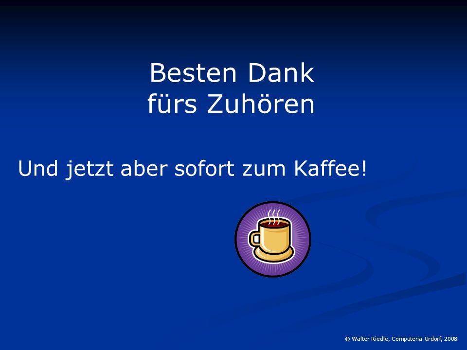 © Walter Riedle, Computeria-Urdorf, 2008 Besten Dank fürs Zuhören Und jetzt aber sofort zum Kaffee!