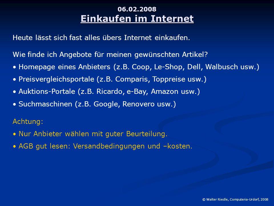 06.02.2008 Einkaufen im Internet © Walter Riedle, Computeria-Urdorf, 2008 Heute lässt sich fast alles übers Internet einkaufen. Wie finde ich Angebote