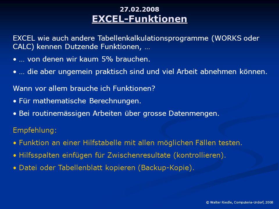 27.02.2008 EXCEL-Funktionen © Walter Riedle, Computeria-Urdorf, 2008 EXCEL wie auch andere Tabellenkalkulationsprogramme (WORKS oder CALC) kennen Dutzende Funktionen, … … von denen wir kaum 5% brauchen.