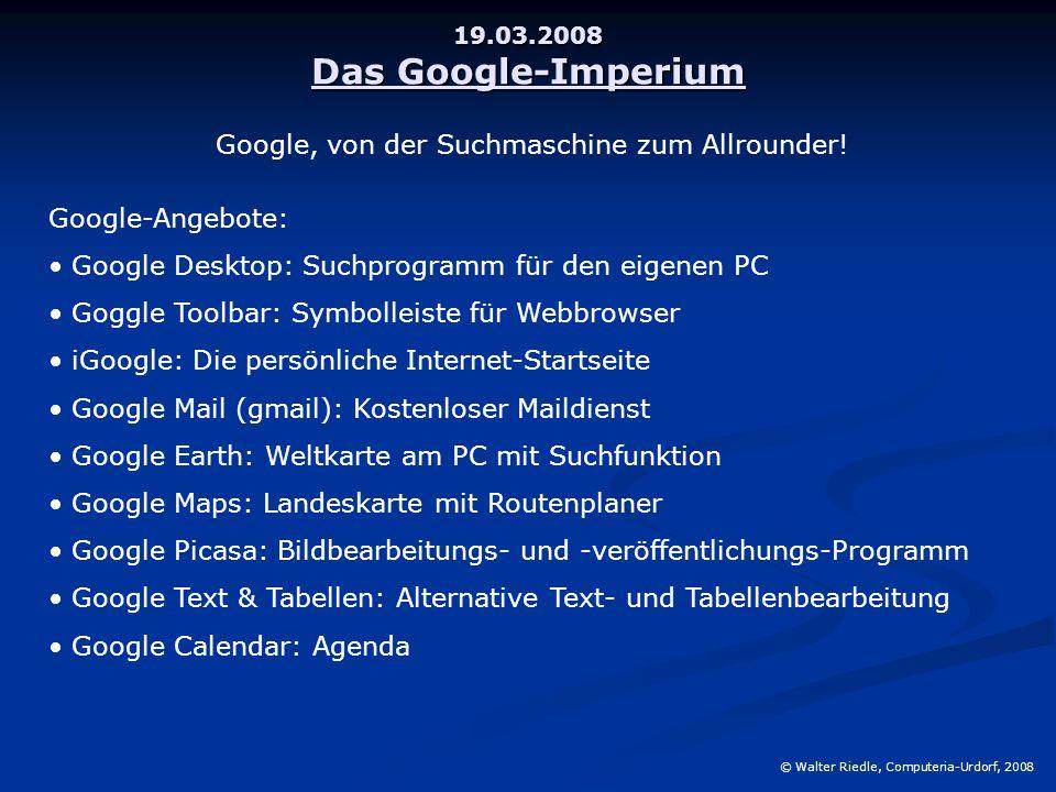 19.03.2008 Das Google-Imperium © Walter Riedle, Computeria-Urdorf, 2008 Google, von der Suchmaschine zum Allrounder! Google-Angebote: Google Desktop: