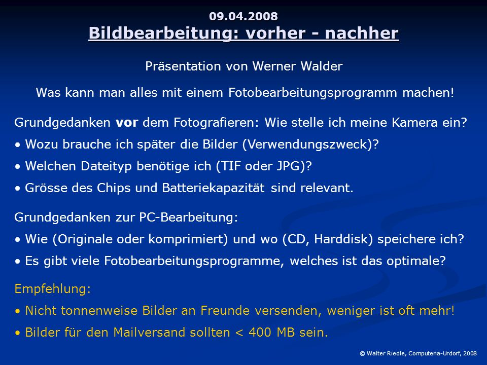 09.04.2008 Bildbearbeitung: vorher - nachher © Walter Riedle, Computeria-Urdorf, 2008 Was kann man alles mit einem Fotobearbeitungsprogramm machen.