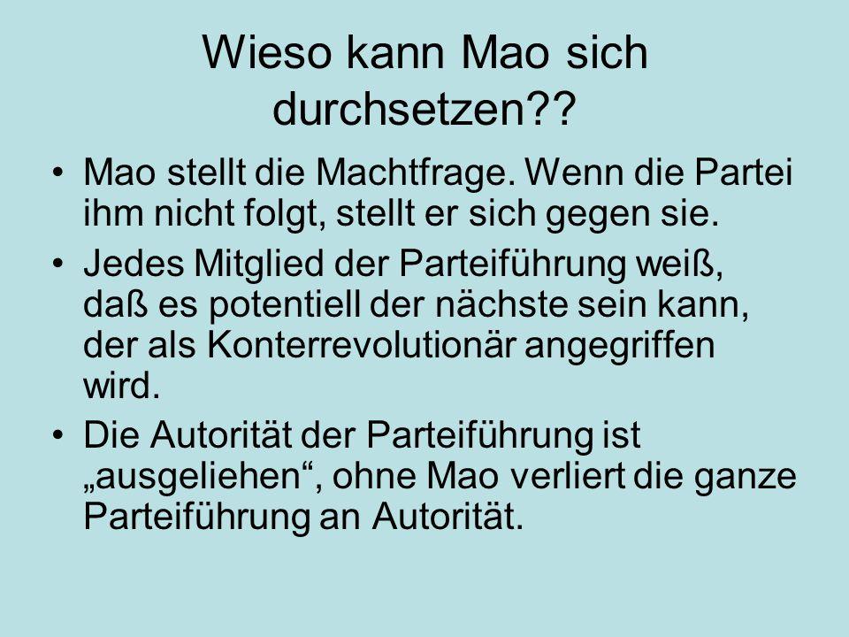 Wieso kann Mao sich durchsetzen?? Mao stellt die Machtfrage. Wenn die Partei ihm nicht folgt, stellt er sich gegen sie. Jedes Mitglied der Parteiführu