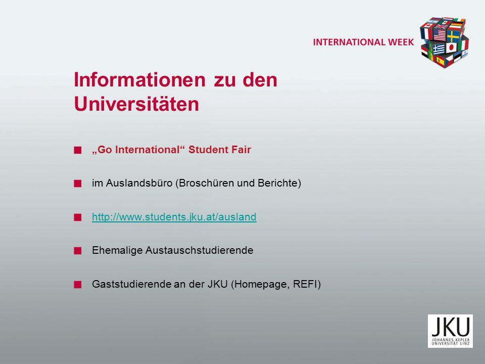 """Informationen zu den Universitäten """"Go International Student Fair im Auslandsbüro (Broschüren und Berichte) http://www.students.jku.at/ausland Ehemalige Austauschstudierende Gaststudierende an der JKU (Homepage, REFI)"""