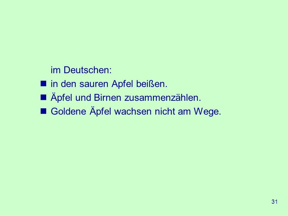 31 im Deutschen: in den sauren Apfel beißen.Äpfel und Birnen zusammenzählen.