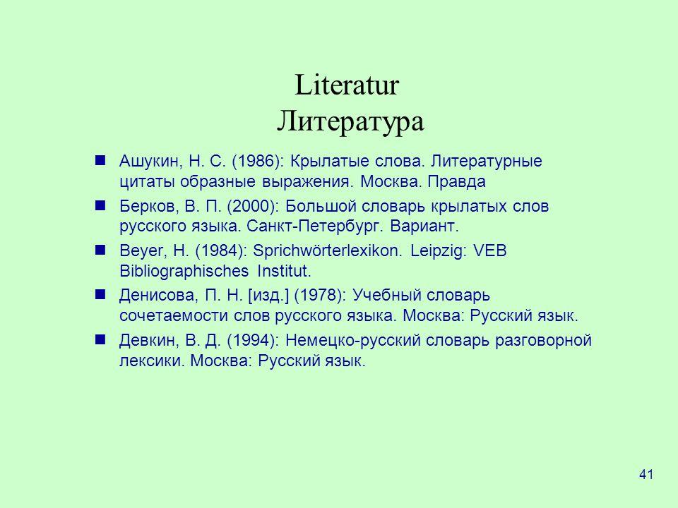 41 Literatur Литература Ашукин, Н.С. (1986): Крылатые слова.