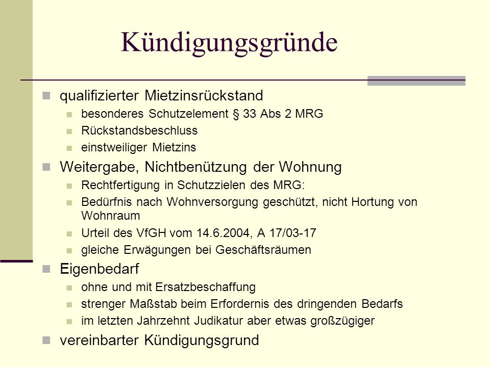 Kündigungsgründe qualifizierter Mietzinsrückstand besonderes Schutzelement § 33 Abs 2 MRG Rückstandsbeschluss einstweiliger Mietzins Weitergabe, Nichtbenützung der Wohnung Rechtfertigung in Schutzzielen des MRG: Bedürfnis nach Wohnversorgung geschützt, nicht Hortung von Wohnraum Urteil des VfGH vom 14.6.2004, A 17/03-17 gleiche Erwägungen bei Geschäftsräumen Eigenbedarf ohne und mit Ersatzbeschaffung strenger Maßstab beim Erfordernis des dringenden Bedarfs im letzten Jahrzehnt Judikatur aber etwas großzügiger vereinbarter Kündigungsgrund