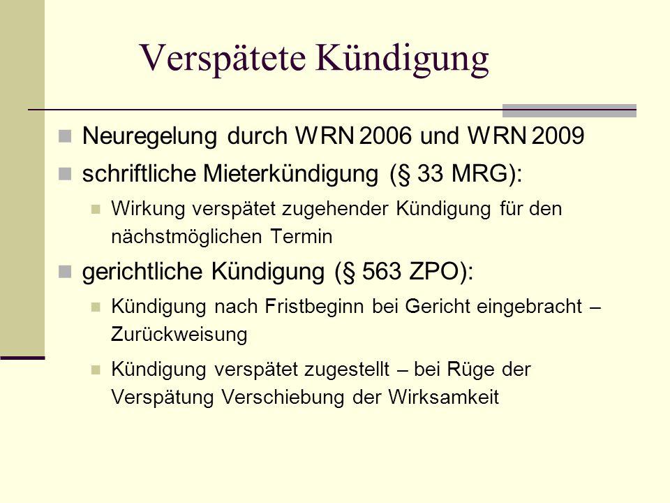 Verspätete Kündigung Neuregelung durch WRN 2006 und WRN 2009 schriftliche Mieterkündigung (§ 33 MRG): Wirkung verspätet zugehender Kündigung für den nächstmöglichen Termin gerichtliche Kündigung (§ 563 ZPO): Kündigung nach Fristbeginn bei Gericht eingebracht – Zurückweisung Kündigung verspätet zugestellt – bei Rüge der Verspätung Verschiebung der Wirksamkeit