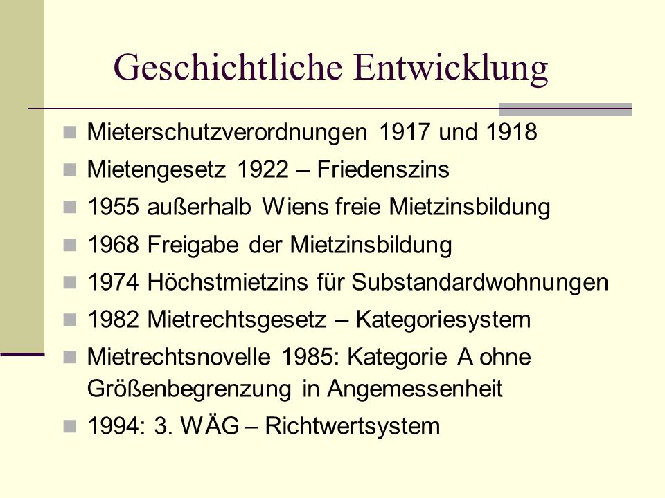 Geschichtliche Entwicklung Mieterschutzverordnungen 1917 und 1918 Mietengesetz 1922 – Friedenszins 1955 außerhalb Wiens freie Mietzinsbildung 1968 Fre