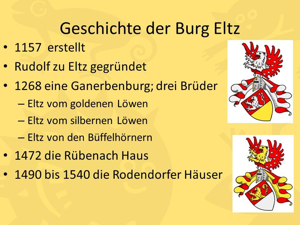 Geschichte der Burg Eltz 1157 erstellt Rudolf zu Eltz gegründet 1268 eine Ganerbenburg; drei Brüder – Eltz vom goldenen Löwen – Eltz vom silbernen Löw