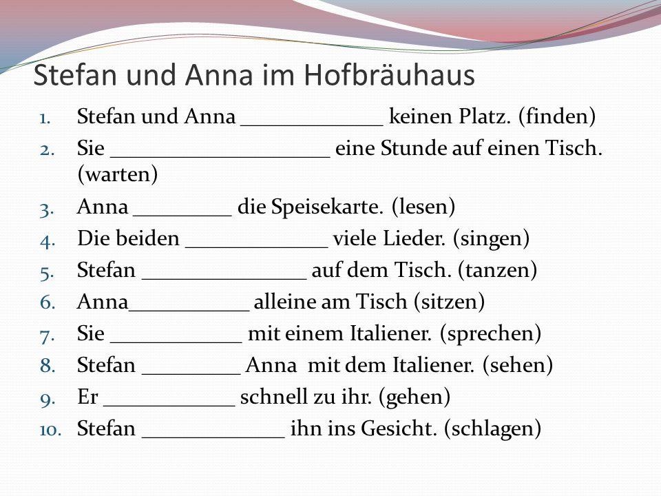 Stefan und Anna im Hofbräuhaus 1. Stefan und Anna _____________ keinen Platz. (finden) 2. Sie ____________________ eine Stunde auf einen Tisch. (warte
