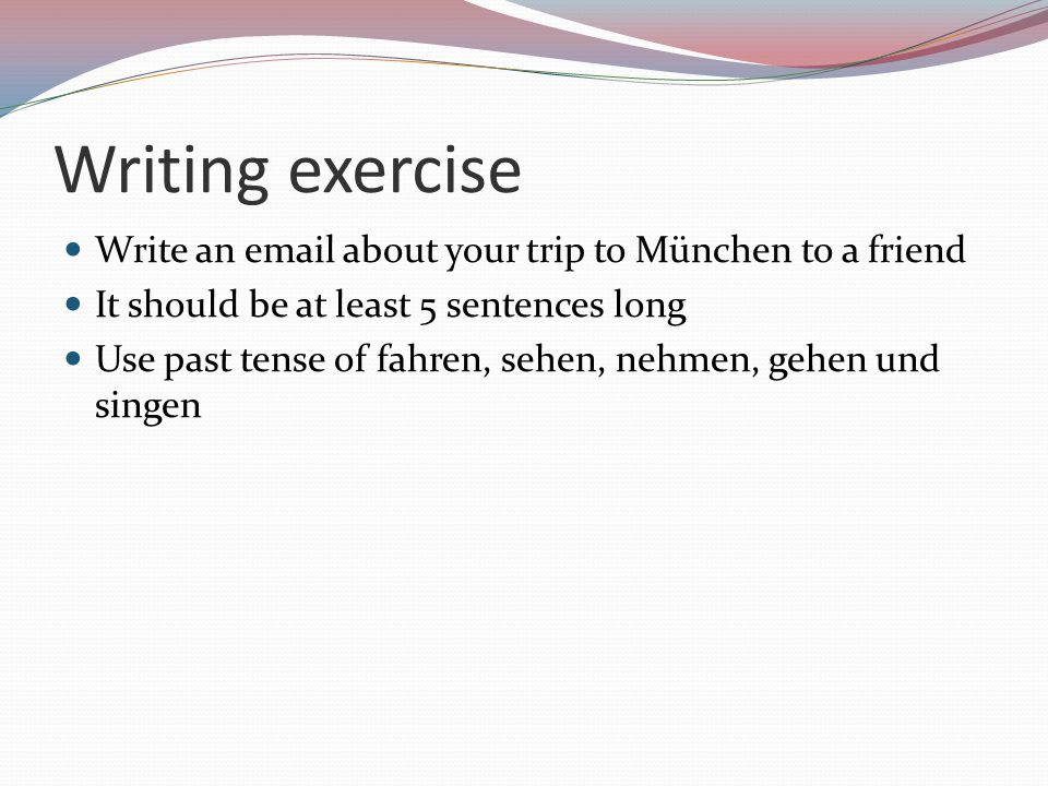Writing exercise Write an email about your trip to München to a friend It should be at least 5 sentences long Use past tense of fahren, sehen, nehmen,