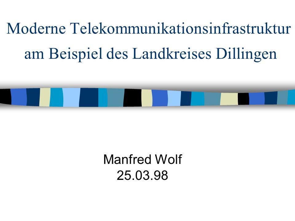 Moderne Telekommunikationsinfrastruktur am Beispiel des Landkreises Dillingen Manfred Wolf 25.03.98