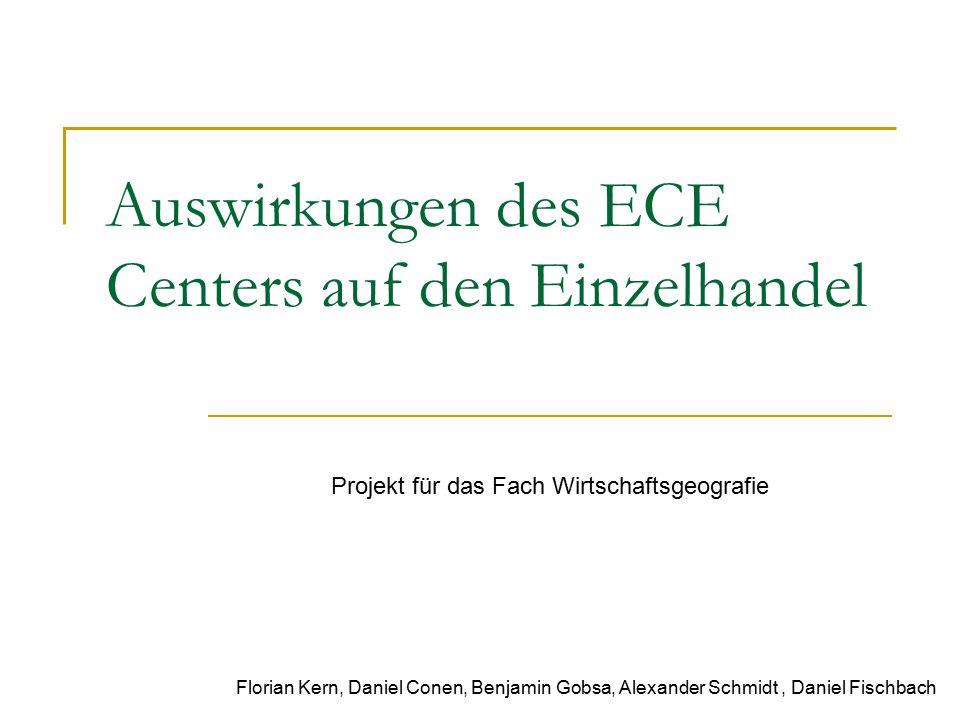Auswirkungen des ECE Centers auf den Einzelhandel Florian Kern, Daniel Conen, Benjamin Gobsa, Alexander Schmidt, Daniel Fischbach Projekt für das Fach Wirtschaftsgeografie
