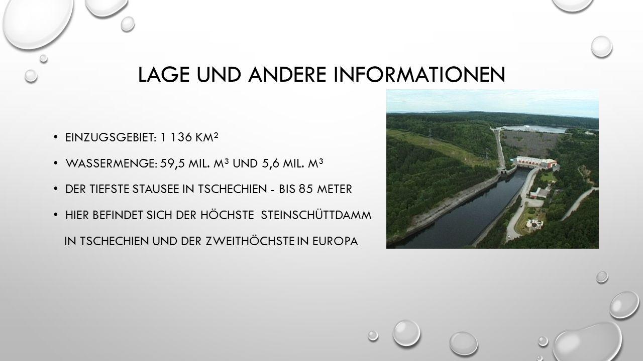 LAGE UND ANDERE INFORMATIONEN EINZUGSGEBIET: 1 136 KM² WASSERMENGE: 59,5 MIL. M³ UND 5,6 MIL. M³ DER TIEFSTE STAUSEE IN TSCHECHIEN - BIS 85 METER HIER