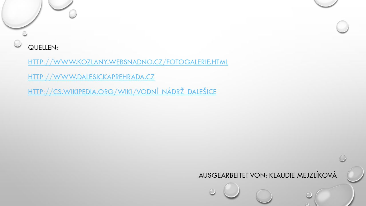 QUELLEN: HTTP://WWW.KOZLANY.WEBSNADNO.CZ/FOTOGALERIE.HTML HTTP://WWW.DALESICKAPREHRADA.CZ HTTP://CS.WIKIPEDIA.ORG/WIKI/VODNÍ_NÁDRŽ_DALEŠICE AUSGEARBEI