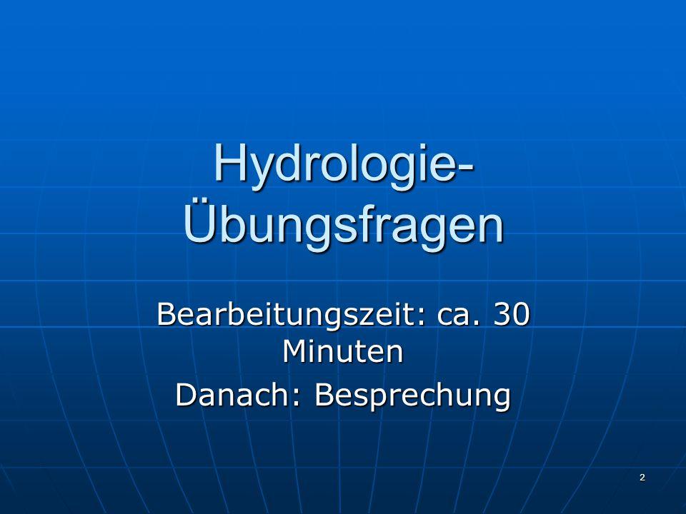 2 Hydrologie- Übungsfragen Bearbeitungszeit: ca. 30 Minuten Danach: Besprechung