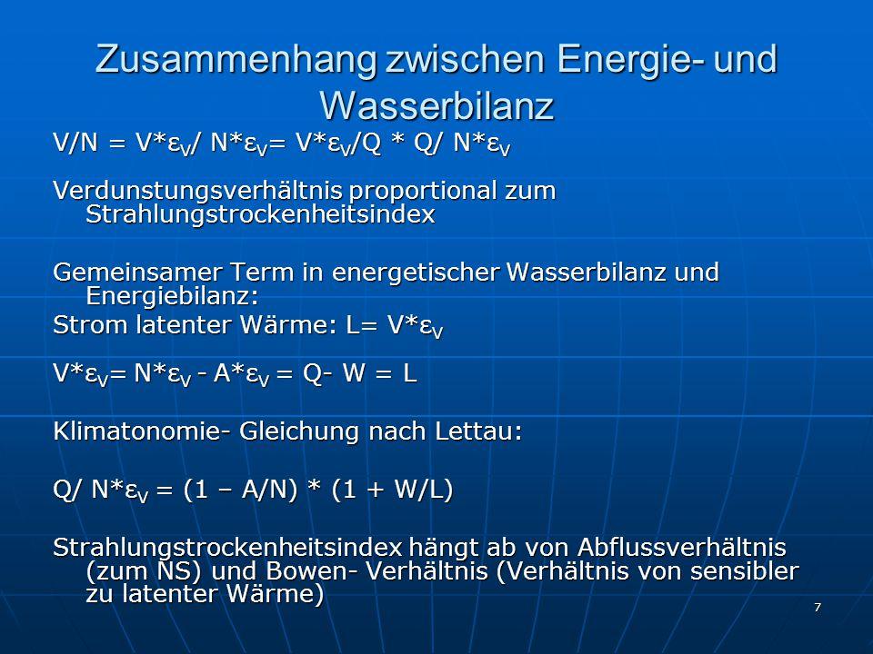 7 Zusammenhang zwischen Energie- und Wasserbilanz V/N = V*ε V / N*ε V = V*ε V /Q * Q/ N*ε V Verdunstungsverhältnis proportional zum Strahlungstrockenheitsindex Gemeinsamer Term in energetischer Wasserbilanz und Energiebilanz: Strom latenter Wärme: L= V*ε V V*ε V = N*ε V - A*ε V = Q- W = L Klimatonomie- Gleichung nach Lettau: Q/ N*ε V = (1 – A/N) * (1 + W/L) Strahlungstrockenheitsindex hängt ab von Abflussverhältnis (zum NS) und Bowen- Verhältnis (Verhältnis von sensibler zu latenter Wärme)