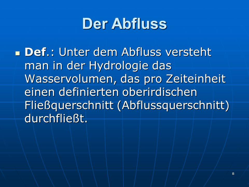 8 Der Abfluss Def.: Unter dem Abfluss versteht man in der Hydrologie das Wasservolumen, das pro Zeiteinheit einen definierten oberirdischen Fließquerschnitt (Abflussquerschnitt) durchfließt.