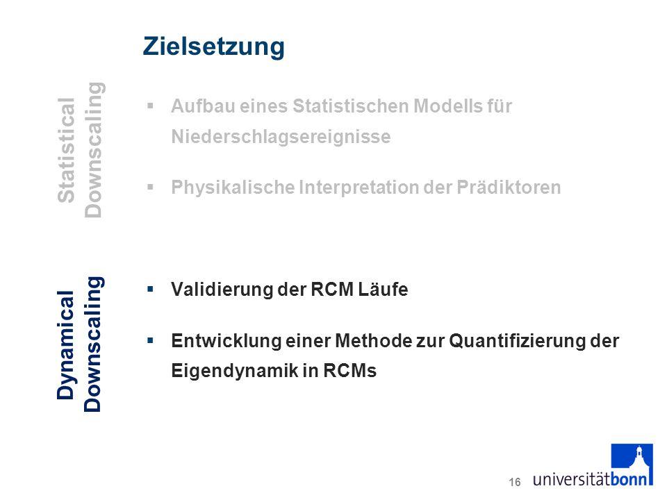 Zielsetzung  Aufbau eines Statistischen Modells für Niederschlagsereignisse  Physikalische Interpretation der Prädiktoren  Validierung der RCM Läufe  Entwicklung einer Methode zur Quantifizierung der Eigendynamik in RCMs 16 Statistical Downscaling Dynamical Downscaling