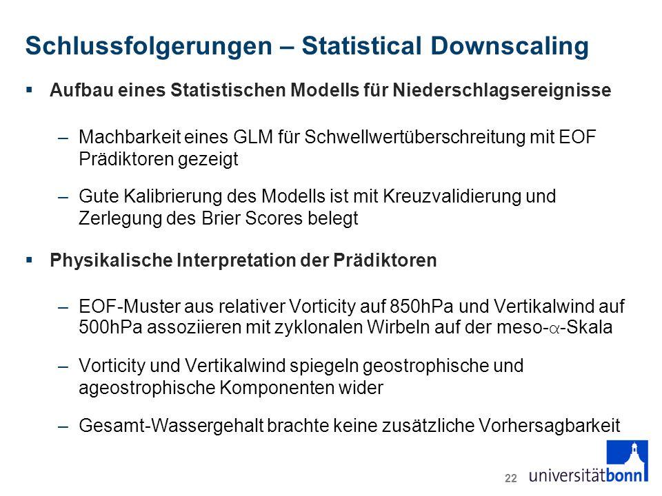 Schlussfolgerungen – Statistical Downscaling  Aufbau eines Statistischen Modells für Niederschlagsereignisse –Machbarkeit eines GLM für Schwellwertüberschreitung mit EOF Prädiktoren gezeigt –Gute Kalibrierung des Modells ist mit Kreuzvalidierung und Zerlegung des Brier Scores belegt  Physikalische Interpretation der Prädiktoren –EOF-Muster aus relativer Vorticity auf 850hPa und Vertikalwind auf 500hPa assoziieren mit zyklonalen Wirbeln auf der meso- α -Skala –Vorticity und Vertikalwind spiegeln geostrophische und ageostrophische Komponenten wider –Gesamt-Wassergehalt brachte keine zusätzliche Vorhersagbarkeit 22