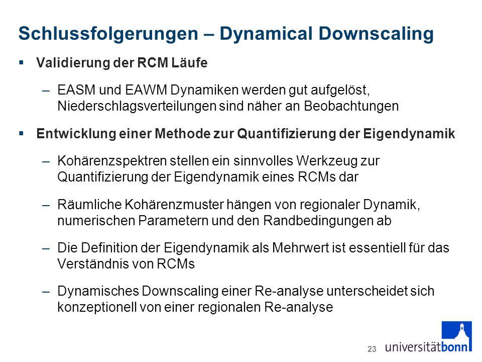 Schlussfolgerungen – Dynamical Downscaling  Validierung der RCM Läufe –EASM und EAWM Dynamiken werden gut aufgelöst, Niederschlagsverteilungen sind näher an Beobachtungen  Entwicklung einer Methode zur Quantifizierung der Eigendynamik –Kohärenzspektren stellen ein sinnvolles Werkzeug zur Quantifizierung der Eigendynamik eines RCMs dar –Räumliche Kohärenzmuster hängen von regionaler Dynamik, numerischen Parametern und den Randbedingungen ab –Die Definition der Eigendynamik als Mehrwert ist essentiell für das Verständnis von RCMs –Dynamisches Downscaling einer Re-analyse unterscheidet sich konzeptionell von einer regionalen Re-analyse 23