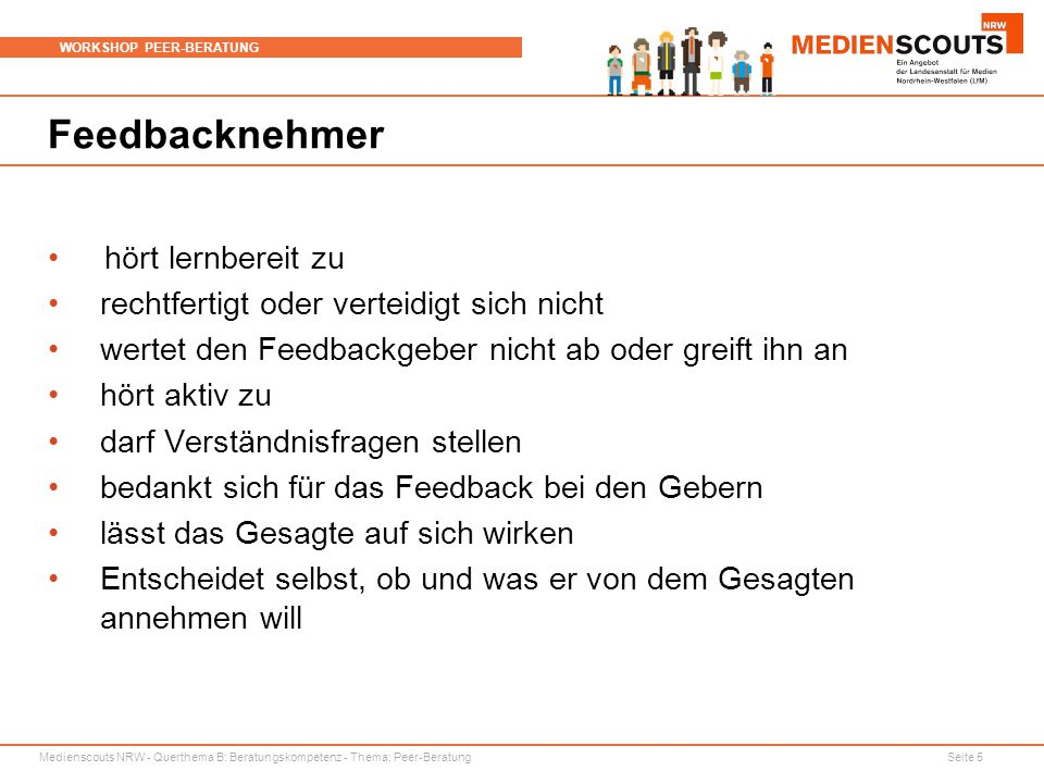 Medienscouts NRW - Querthema B: Beratungskompetenz - Thema: Peer-Beratung Seite 5 WORKSHOP PEER-BERATUNG Feedbacknehmer hört lernbereit zu rechtfertig