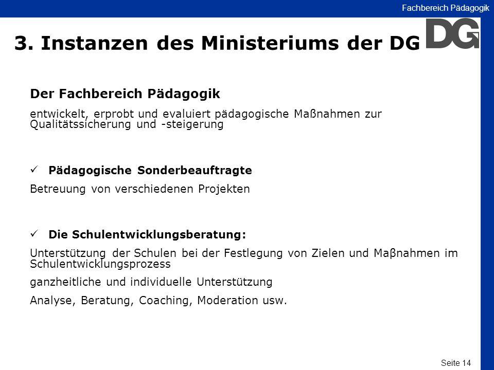Seite 14 Fachbereich Pädagogik 3. Instanzen des Ministeriums der DG Der Fachbereich Pädagogik entwickelt, erprobt und evaluiert pädagogische Maßnahmen