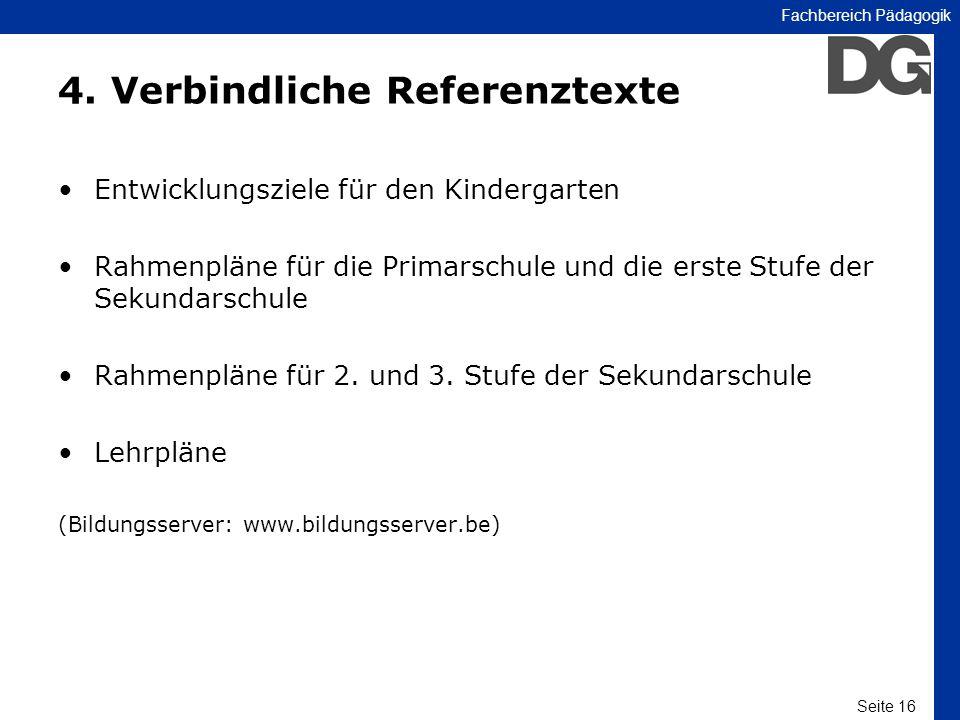 Seite 16 Fachbereich Pädagogik 4. Verbindliche Referenztexte Entwicklungsziele für den Kindergarten Rahmenpläne für die Primarschule und die erste Stu