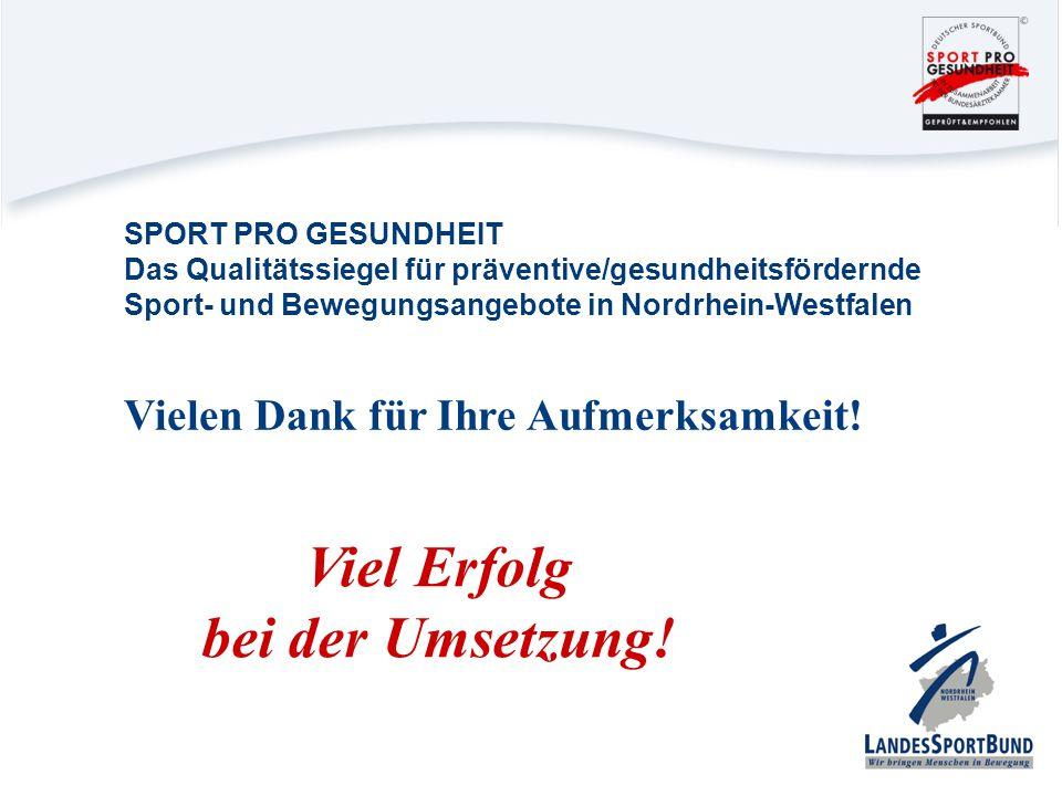 Vielen Dank für Ihre Aufmerksamkeit! Viel Erfolg bei der Umsetzung! SPORT PRO GESUNDHEIT Das Qualitätssiegel für präventive/gesundheitsfördernde Sport
