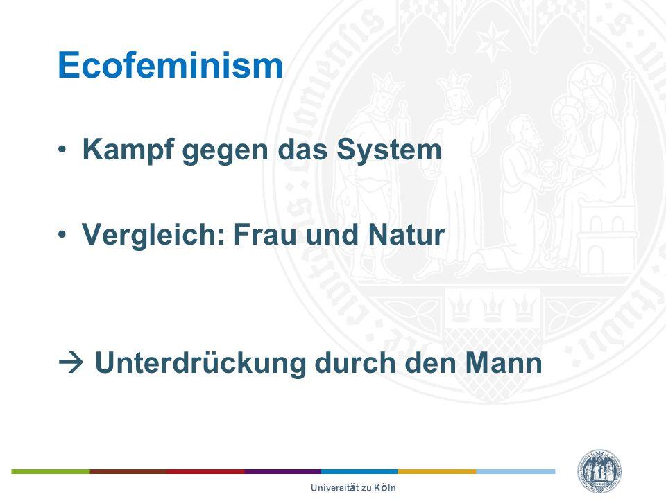 Ecofeminism Kampf gegen das System Vergleich: Frau und Natur  Unterdrückung durch den Mann Universität zu Köln