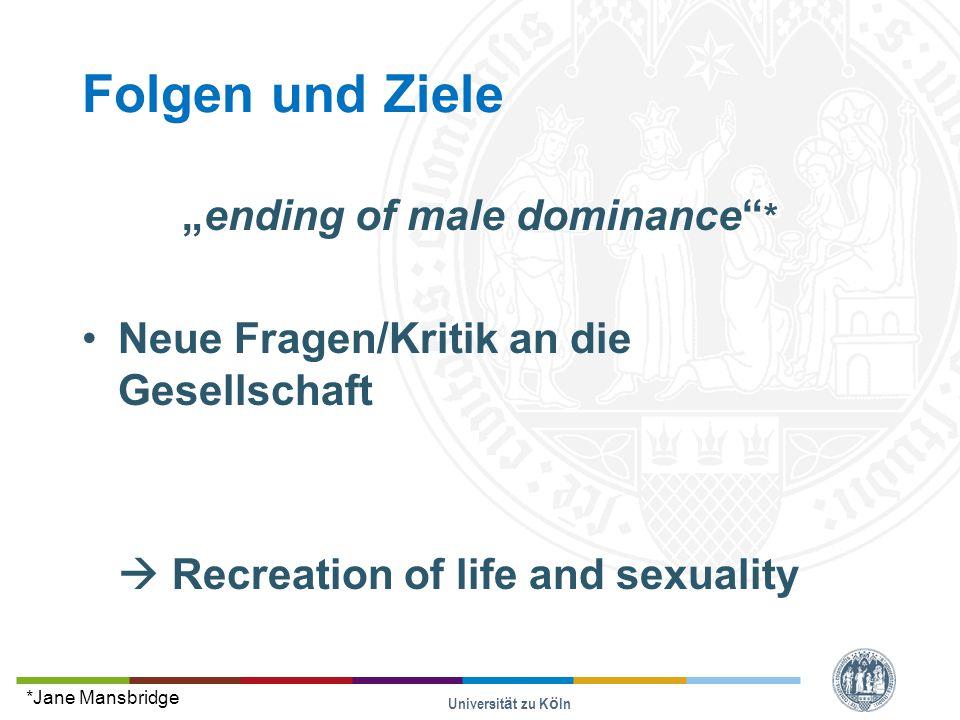 """Folgen und Ziele """"ending of male dominance * Neue Fragen/Kritik an die Gesellschaft  Recreation of life and sexuality Universität zu Köln *Jane Mansbridge"""