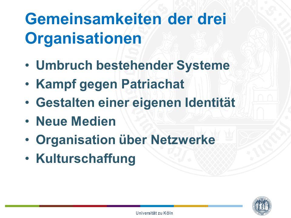 Gemeinsamkeiten der drei Organisationen Umbruch bestehender Systeme Kampf gegen Patriachat Gestalten einer eigenen Identität Neue Medien Organisation über Netzwerke Kulturschaffung Universität zu Köln