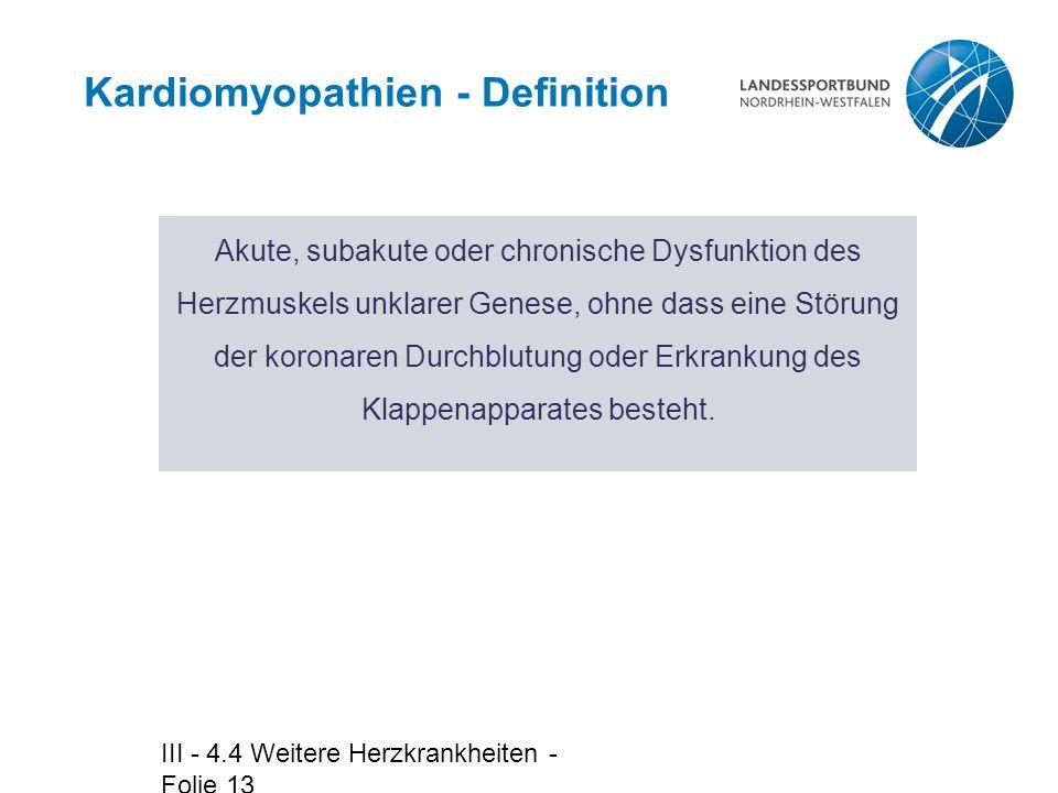 III - 4.4 Weitere Herzkrankheiten - Folie 13 Kardiomyopathien - Definition Akute, subakute oder chronische Dysfunktion des Herzmuskels unklarer Genese
