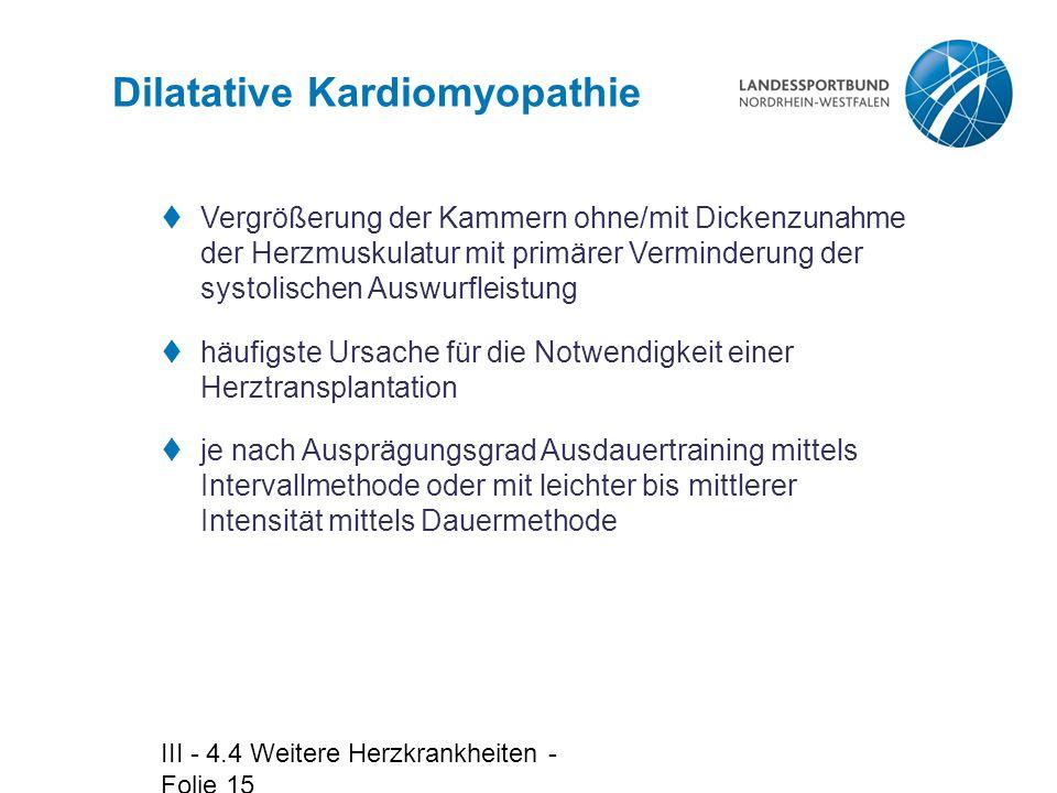 III - 4.4 Weitere Herzkrankheiten - Folie 15 Dilatative Kardiomyopathie  Vergrößerung der Kammern ohne/mit Dickenzunahme der Herzmuskulatur mit primä
