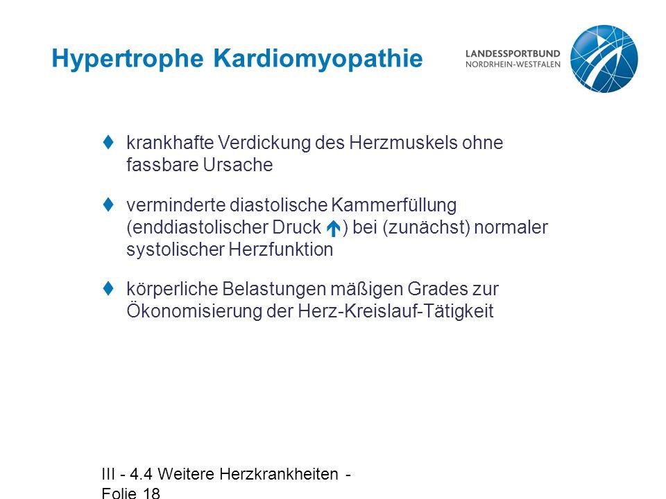 III - 4.4 Weitere Herzkrankheiten - Folie 18 Hypertrophe Kardiomyopathie  krankhafte Verdickung des Herzmuskels ohne fassbare Ursache  verminderte d