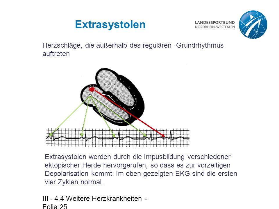 III - 4.4 Weitere Herzkrankheiten - Folie 25 Extrasystolen Herzschläge, die außerhalb des regulären Grundrhythmus auftreten Extrasystolen werden durch